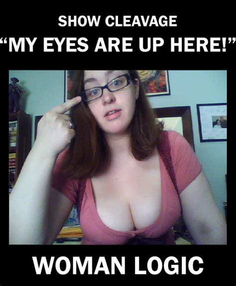 """Women logic: Show cleavage, """"my eyes are up here!"""" 